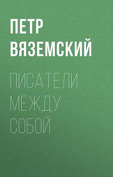 Петр Вяземский - Писатели между собой