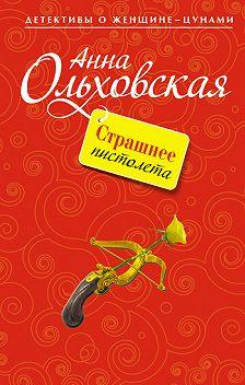 Анна Ольховская - Страшнее пистолета
