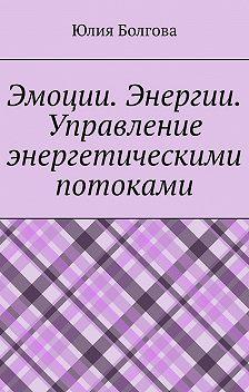 Юлия Болгова - Эмоции. Энергии. Управление энергетическими потоками
