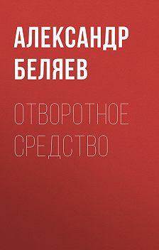 Александр Беляев - Отворотное средство