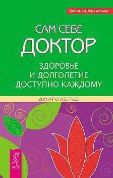 Евгений Шереметьев - Сам себе доктор. Здоровье и долголетие доступно каждому