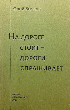 Юрий Бычков - На дороге стоит – дороги спрашивает