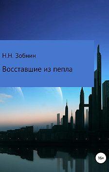 Николай Зобнин - Восставшие из пепла