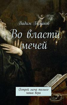 Вадим Беликов - Во власти мечей. Острей меча только наша вера