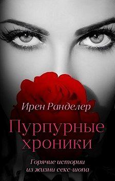 Ирен Ранделер - Пурпурные хроники, или Горячие истории изжизни секс-шопа