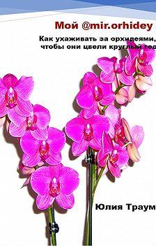 Юлия Траум - Мой @mir.orhidey. Как ухаживать за орхидеями, чтобы они цвели круглый год