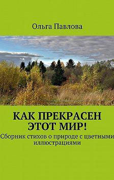 Ольга Павлова - Как прекрасен этотмир! Сборник стихов о природе с цветными иллюстрациями