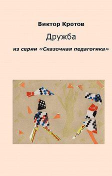 Виктор Кротов - Дружба. Из серии «Сказочная педагогика»