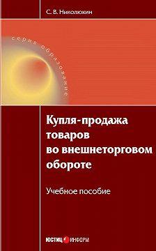 Станислав Николюкин - Купля-продажа товаров во внешнеторговом обороте: учебное пособие