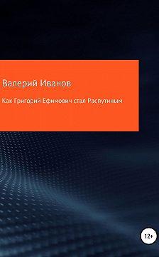Валерий Иванов - Как Григорий Ефимович стал Распутиным