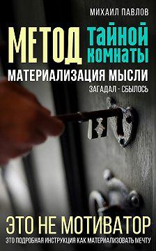 Михаил Павлов - Метод тайной комнаты. Материализация мысли