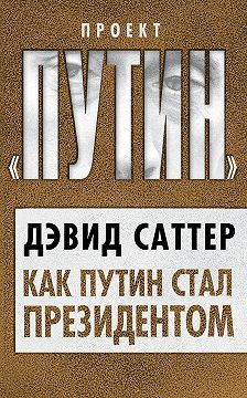 Дэвид Саттер - Как Путин стал президентом