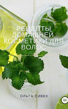 Ольга Сивек - Рецепты домашней косметики для волос