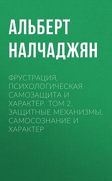 Альберт Налчаджян - Фрустрация, психологическая самозащита и характер. Том 2. Защитные механизмы, самосознание и характер