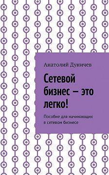 Анатолий Дуничев - Сетевой бизнес – это легко! Пособие для начинающих всетевом бизнесе