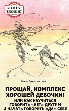 Лиана Димитрошкина - Прощай, комплекс Хорошей девочки! Или как научиться говорить «нет» другим и начать говорить «да» себе. Книга-тренинг