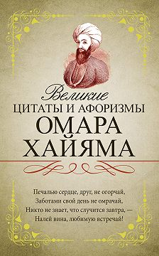 Омар Хайям - Великие цитаты и афоризмы Омара Хайяма
