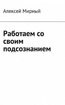 Алексей Мирный - Работаем со своим подсознанием