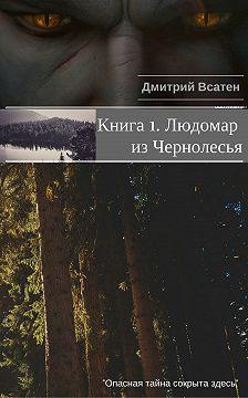 Дмитрий Всатен - Книга 1. Людомар из Чернолесья