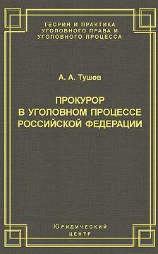 Александр Тушев - Прокурор в уголовном процессе Российской Федерации