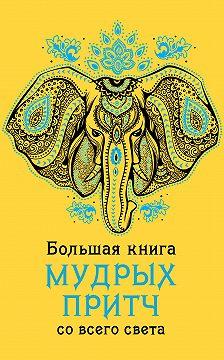 Неустановленный автор - Большая книга мудрых притч со всего света