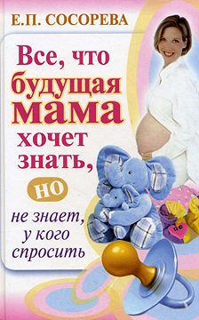 Елена Сосорева - Все, что будущая мама хочет знать, но не знает, у кого спросить
