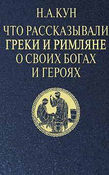 Николай Кун - Что рассказывали греки и римляне о своих богах и героях