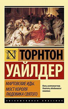 Торнтон Уайлдер - Мартовские иды. Мост короля Людовика Святого (сборник)