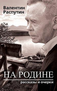 Валентин Распутин - На родине. Рассказы и очерки