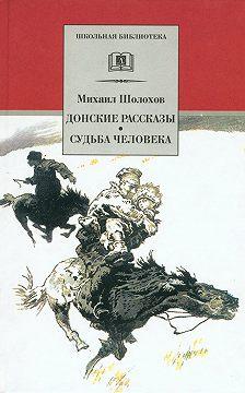 Михаил Шолохов - Донские рассказы. Судьба человека (сборник)