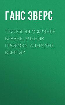 Ганс Эверс - Трилогия о Фрэнке Брауне: Ученик пророка. Альрауне. Вампир