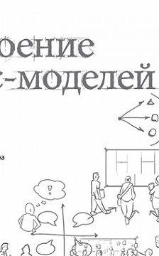 Ив Пинье - Построение бизнес-моделей. Настольная книга стратега и новатора