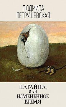 Людмила Петрушевская - Нагайна, или Измененное время (сборник)