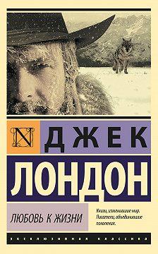 Джек Лондон - Любовь к жизни (сборник)