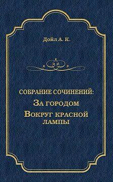 Артур Конан Дойл - За городом. Вокруг красной лампы (сборник)