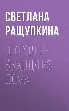 Светлана Ращупкина - Огород не выходя из дома