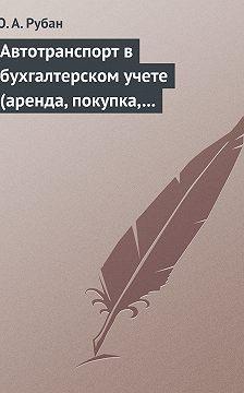 Юлия Рубан - Автотранспорт в бухгалтерском учете (аренда, покупка, наем сотрудников). Практическое пособие