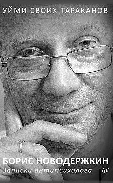 Борис Новодержкин - Уйми своих тараканов. Записки антипсихолога