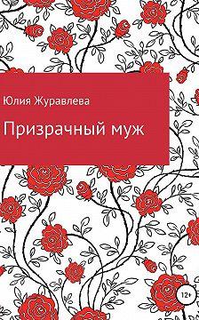 Юлия Журавлева - Призрачный муж