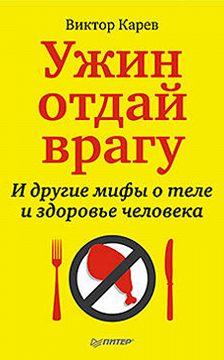 Виктор Карев - Ужин отдай врагу! И другие мифы о теле и здоровье человека