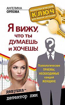Ангелина Орлова - Я вижу, что ты думаешь и хочешь! Психологические приемы, необходимые каждой женщине