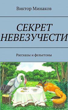 Виктор Минаков - Секрет невезучести. Рассказы ифельетоны
