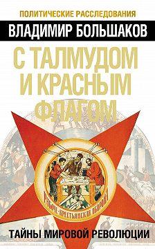 Владимир Большаков - С талмудом и красным флагом. Тайны мировой революции