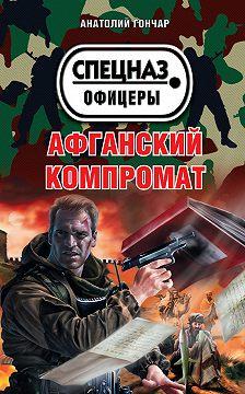 Анатолий Гончар - Афганский компромат