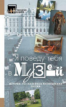 Коллектив авторов - «Я поведу тебя в музей…» Истории, рассказанные музейщиками России