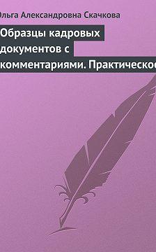 Ольга Скачкова - Образцы кадровых документов с комментариями. Практическое пособие