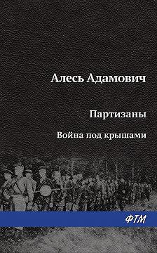 Алесь Адамович - Война под крышами