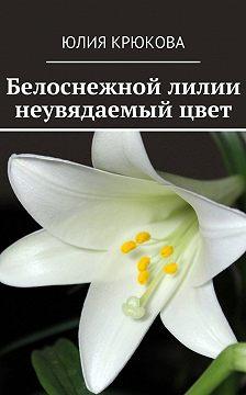 Юлия Крюкова - Белоснежной лилии неувядаемыйцвет