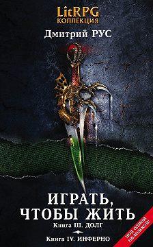 Дмитрий Рус - Играть, чтобы жить. Кн. III. Долг. Кн. IV. Инферно