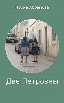 Ирина Абрамова - Две Петровны